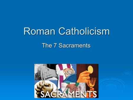 Roman Catholicism The 7 Sacraments.