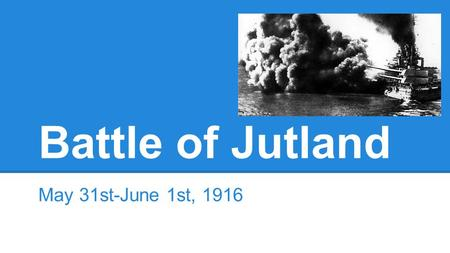 Battle of Jutland May 31st-June 1st, 1916. Thesis As the only major naval battle of World War 1, the Battle of Jutland effectively did nothing but keep.