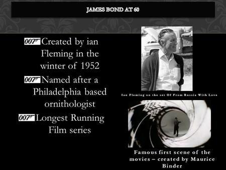 Created by ian Fleming in the winter of 1952 Named after a Philadelphia based ornithologist Longest Running Film series Famous first scene of the movies.