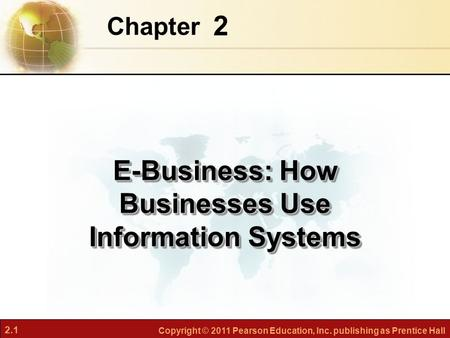 2.1 Copyright © 2011 Pearson Education, Inc. publishing as Prentice Hall 2 Chapter E-Business: How Businesses Use Information Systems.
