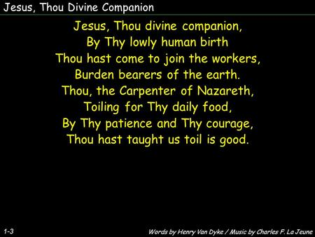 Jesus, Thou Divine Companion Jesus, Thou divine companion, By Thy lowly human birth Thou hast come to join the workers, Burden bearers of the earth. Thou,