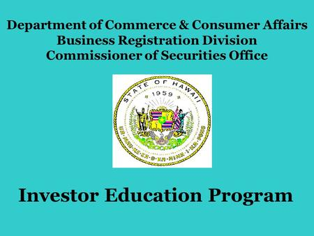 Investor Education Program Department of Commerce & Consumer Affairs Business Registration Division Commissioner of Securities Office.
