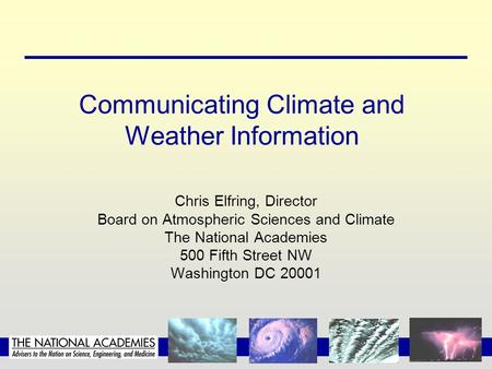 Communicating Climate and Weather Information Chris Elfring, Director Board on Atmospheric Sciences and Climate The National Academies 500 Fifth Street.