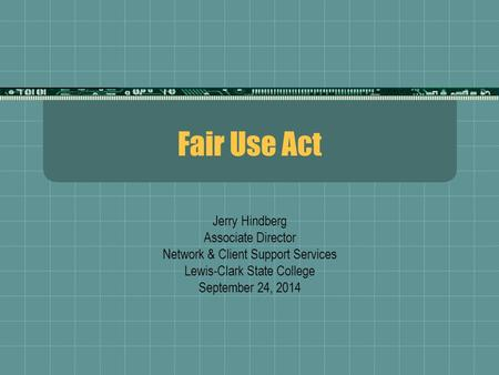 Fair Use Act Jerry Hindberg Associate Director Network & Client Support Services Lewis-Clark State College September 24, 2014.