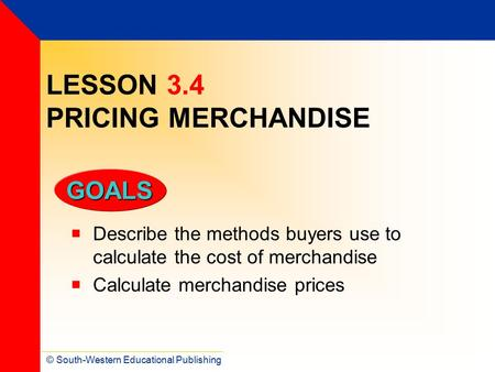 © South-Western Educational Publishing GOALS LESSON 3.4 PRICING MERCHANDISE  Describe the methods buyers use to calculate the cost of merchandise  Calculate.