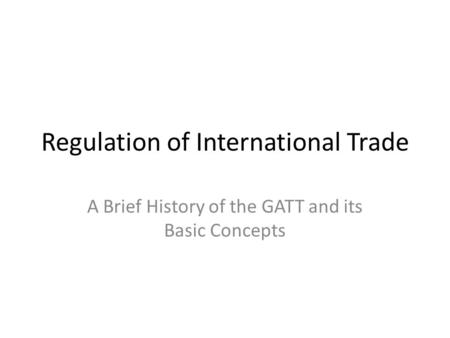 Regulation of International Trade A Brief History of the GATT and its Basic Concepts.