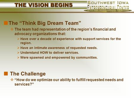 "THE VISION BEGINS The ""Think Big Dream Team""  The team had representation of the region's financial and advocacy organizations that:  Have over a decade."