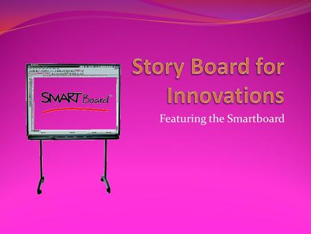 Featuring the Smartboard. Interactive way to present material A way to engage students A way to combine several technology innovations in one A technology.