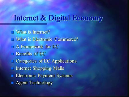 Internet & Digital Economy n What is Internet? n What is Electronic Commerce? n A Framework for EC n Benefits of EC n Categories of EC Applications n.