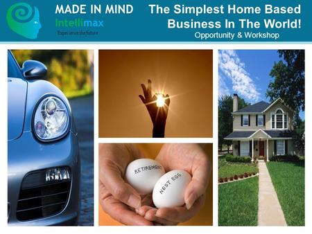 The Simplest Home Based Business In The World! Opportunity & Workshop MADE IN MIND Intellimax Experience the future.