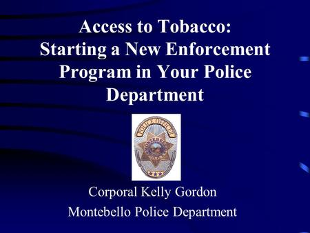Access to Tobacco: Starting a New Enforcement Program in Your Police Department Corporal Kelly Gordon Montebello Police Department.