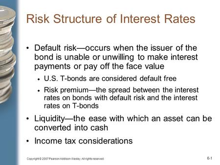Copyright © 2007 Pearson Addison-Wesley. All rights reserved. 6-1 Risk Structure of Interest Rates Default risk—occurs when the issuer of the bond is unable.