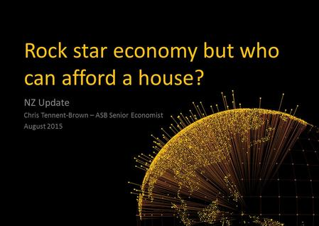 Rock star economy but who can afford a house? NZ Update Chris Tennent-Brown – ASB Senior Economist August 2015.
