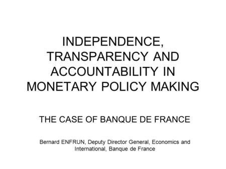 INDEPENDENCE, TRANSPARENCY AND ACCOUNTABILITY IN MONETARY POLICY MAKING THE CASE OF BANQUE DE FRANCE Bernard ENFRUN, Deputy Director General, Economics.