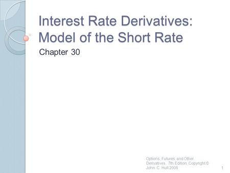 Interest Rate Derivatives: Model of the Short Rate Chapter 30 1 Options, Futures, and Other Derivatives, 7th Edition, Copyright © John C. Hull 2008.