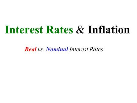 Interest Rates & Inflation Real vs. Nominal Interest Rates.