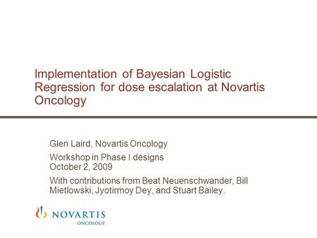 Implementation of Bayesian Logistic Regression for dose escalation at Novartis Oncology Glen Laird, Novartis Oncology Workshop in Phase I designs October.