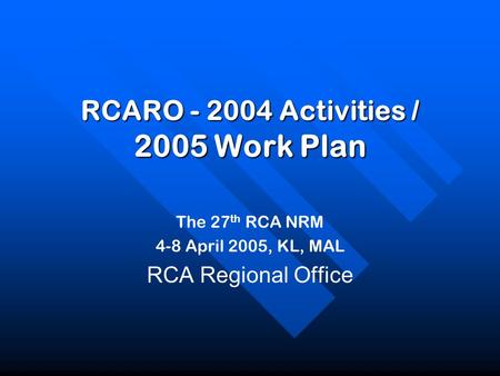 The 27 th RCA NRM 4-8 April 2005, KL, MAL RCA Regional Office RCARO - 2004 Activities / 2005 Work Plan.