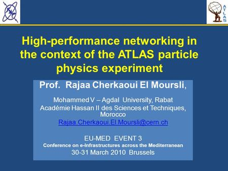 R. Cherkaoui 30-31 March 2010 EU-MED 3 Brussels High-performance networking in the context of the ATLAS particle physics experiment Prof. Rajaa Cherkaoui.