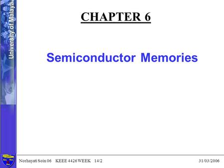 Norhayati Soin 06 KEEE 4426 WEEK 14/2 31/03/2006 CHAPTER 6 Semiconductor Memories.