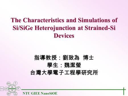 NTU GIEE NanoSiOE The Characteristics and Simulations of Si/SiGe Heterojunction at Strained-Si Devices 指導教授:劉致為 博士 學生:魏潔瑩 台灣大學電子工程學研究所.