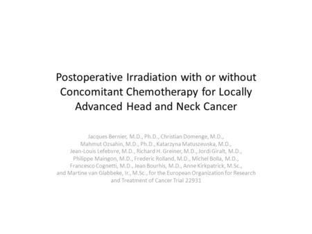 Postoperative Irradiation with or without Concomitant Chemotherapy for Locally Advanced Head and Neck Cancer Jacques Bernier, M.D., Ph.D., Christian Domenge,
