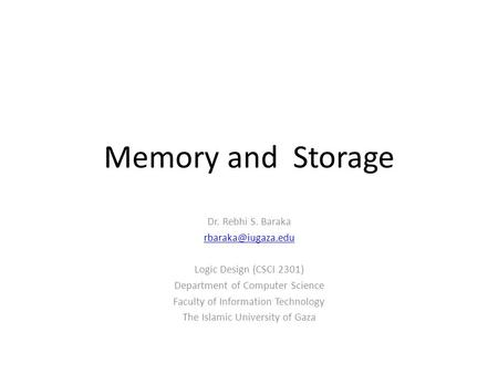 Memory and Storage Dr. Rebhi S. Baraka Logic Design (CSCI 2301) Department of Computer Science Faculty of Information Technology The.