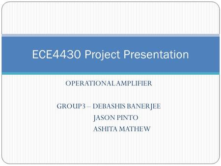 OPERATIONAL AMPLIFIER GROUP3 – DEBASHIS BANERJEE JASON PINTO ASHITA MATHEW ECE4430 Project Presentation.