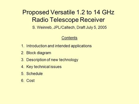 Proposed Versatile 1.2 to 14 GHz Radio Telescope Receiver S. Weinreb, JPL/Caltech, Draft July 5, 2005 Contents 1.Introduction and intended applications.