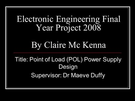 Electronic Engineering Final Year Project 2008 By Claire Mc Kenna Title: Point of Load (POL) Power Supply Design Supervisor: Dr Maeve Duffy.
