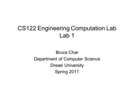 CS122 Engineering Computation Lab Lab 1 Bruce Char Department of Computer Science Drexel University Spring 2011.