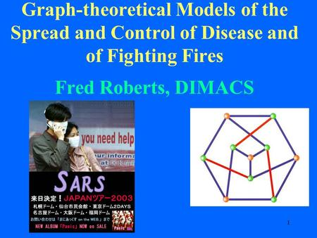 1 Graph-theoretical Models of the Spread and Control of Disease and of Fighting Fires Fred Roberts, DIMACS.