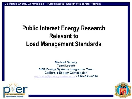 California Energy Commission - Public Interest Energy Research Program Public Interest Energy Research Relevant to Load Management Standards Michael Gravely.