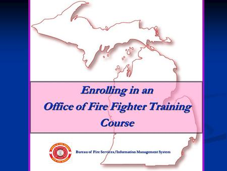 Bureau of Fire Services/Information Management System Enrolling in an Office of Fire Fighter Training Course.