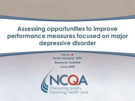 Assessing opportunities to improve performance measures focused on major depressive disorder Sarah Sampsel, MPH Research Scientist June 2008.
