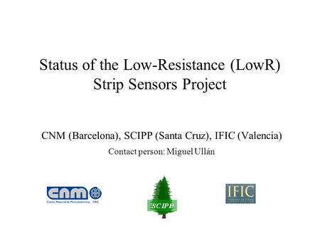 Status of the Low-Resistance (LowR) Strip Sensors Project CNM (Barcelona), SCIPP (Santa Cruz), IFIC (Valencia) Contact person: Miguel Ullán.