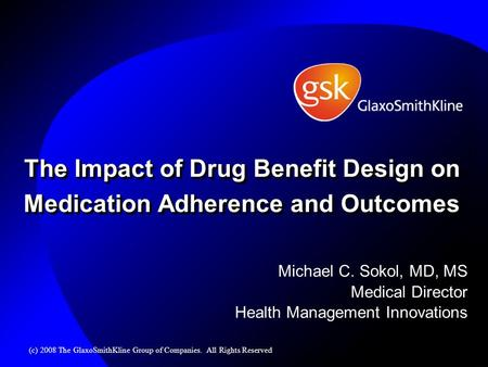 The Impact of Drug Benefit Design on Medication Adherence and Outcomes Michael C. Sokol, MD, MS Medical Director Health Management Innovations (c) 2008.