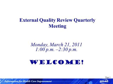 Page 1 External Quality Review Quarterly Meeting Monday, March 21, 2011 1:00 p.m. –2:30 p.m. WELCOME!