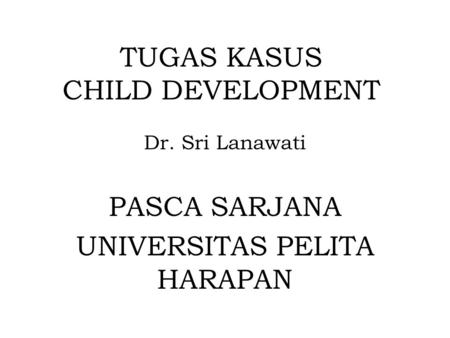 TUGAS KASUS CHILD DEVELOPMENT Dr. Sri Lanawati PASCA SARJANA UNIVERSITAS PELITA HARAPAN.
