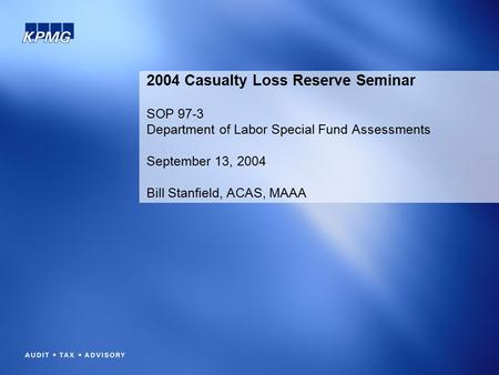 2004 Casualty Loss Reserve Seminar SOP 97-3 Department of Labor Special Fund Assessments September 13, 2004 Bill Stanfield, ACAS, MAAA.