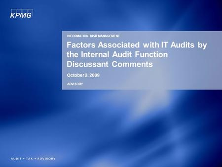 Factors Associated with IT Audits by the Internal Audit Function Discussant Comments October 2, 2009 INFORMATION RISK MANAGEMENT ADVISORY.