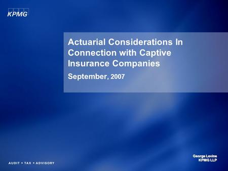 Actuarial Considerations In Connection with Captive Insurance Companies September, 2007 George Levine KPMG LLP.