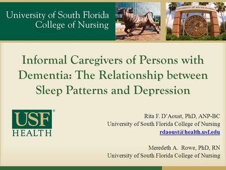 Informal Caregivers of Persons with Dementia: The Relationship between Sleep Patterns and Depression Rita F. D'Aoust, PhD, ANP-BC University of South Florida.
