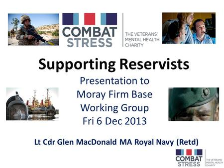 Supporting Reservists. Presentation to Moray Firm Base Working Group Fri 6 Dec 2013 Lt Cdr Glen MacDonald MA Royal Navy (Retd)