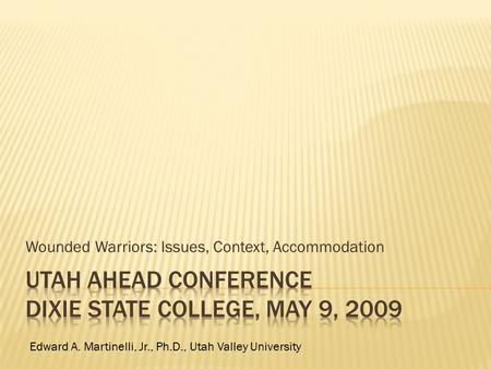 Wounded Warriors: Issues, Context, Accommodation Edward A. Martinelli, Jr., Ph.D., Utah Valley University.