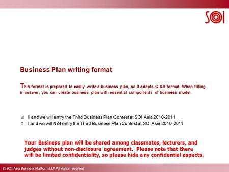 © SOI Asia Business Platform LLP All rights reserved Business Plan writing format T his format is prepared to easily write a business plan, so It adopts.