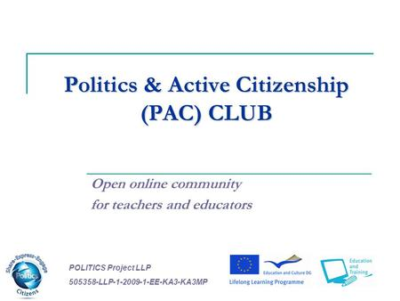 Politics & Active Citizenship (PAC) CLUB Open online community for teachers and educators POLITICS Project LLP 505358-LLP-1-2009-1-EE-KA3-KA3MP.