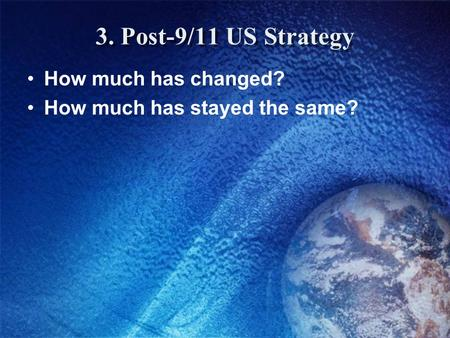 3. Post-9/11 US Strategy How much has changed? How much has stayed the same?