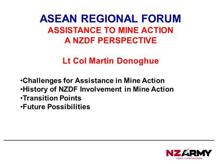 2 nd Engineer Regiment, RNZE ASEAN REGIONAL FORUM ASSISTANCE TO MINE ACTION A NZDF PERSPECTIVE Lt Col Martin Donoghue Challenges for Assistance in Mine.