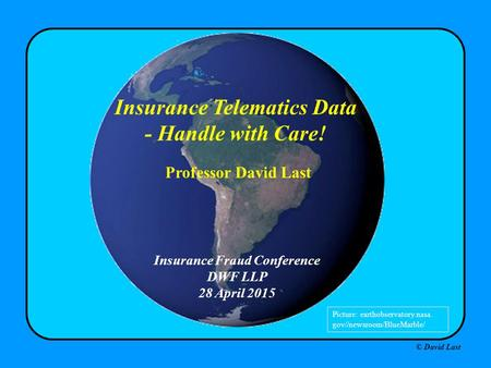 © David Last Insurance Fraud Conference DWF LLP 28 April 2015 Insurance Telematics Data - Handle with Care! Professor David Last Picture: earthobservatory.nasa.